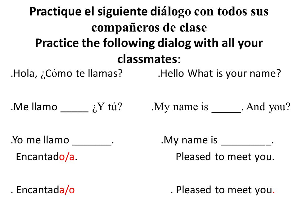 Practique el siguiente diálogo con todos sus compañeros de clase Practice the following dialog with all your classmates: