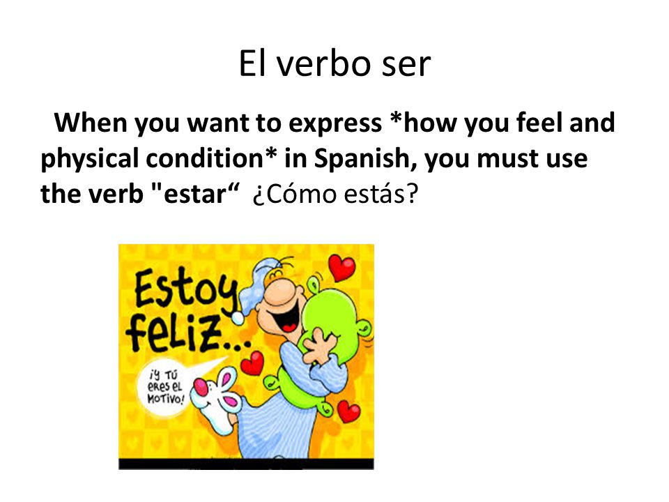 El verbo ser When you want to express *how you feel and physical condition* in Spanish, you must use the verb estar ¿Cómo estás