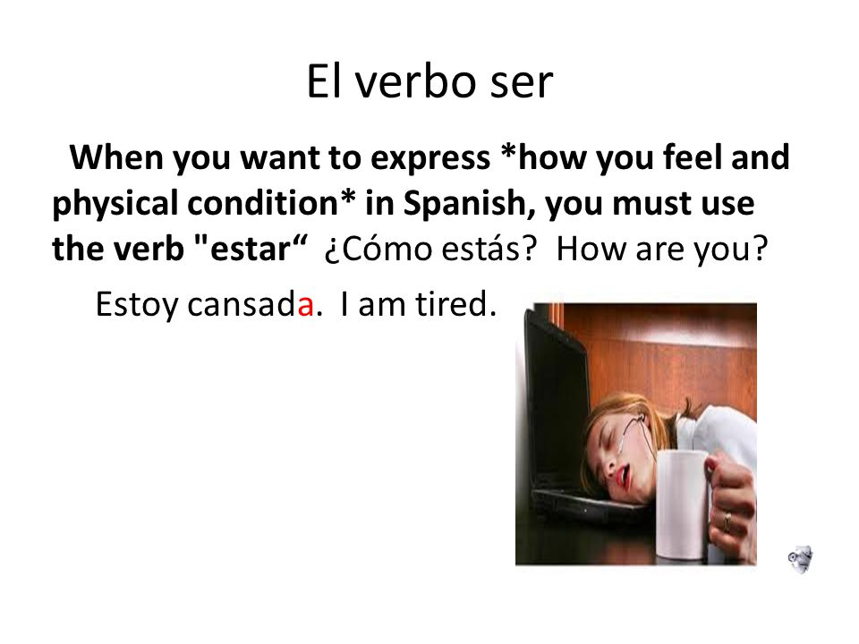 El verbo ser When you want to express *how you feel and physical condition* in Spanish, you must use the verb estar ¿Cómo estás How are you