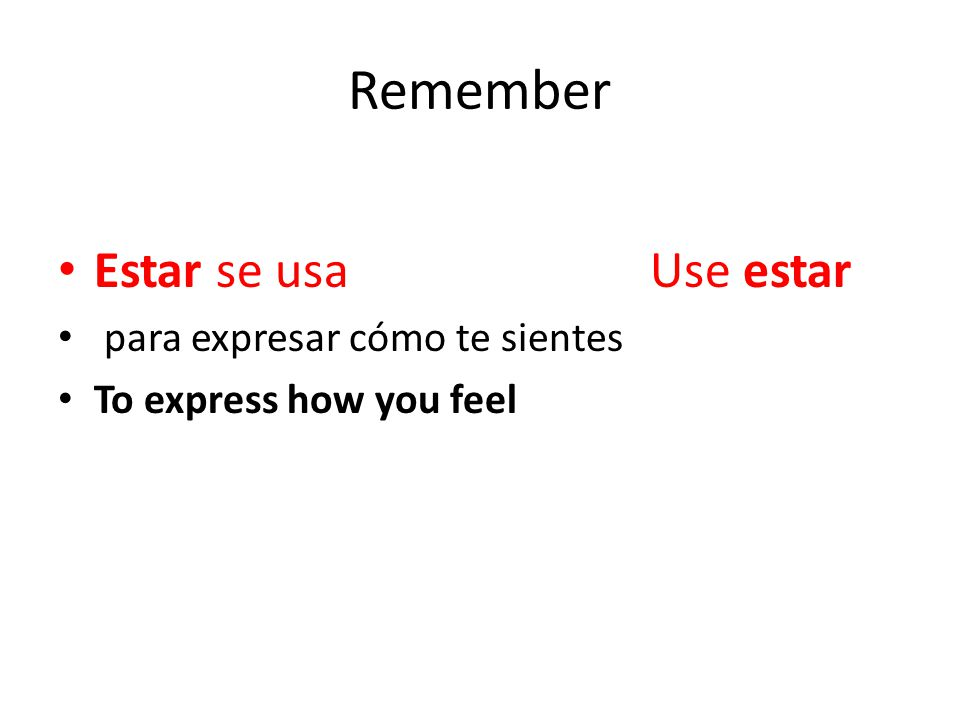 Remember Estar se usa Use estar para expresar cómo te sientes