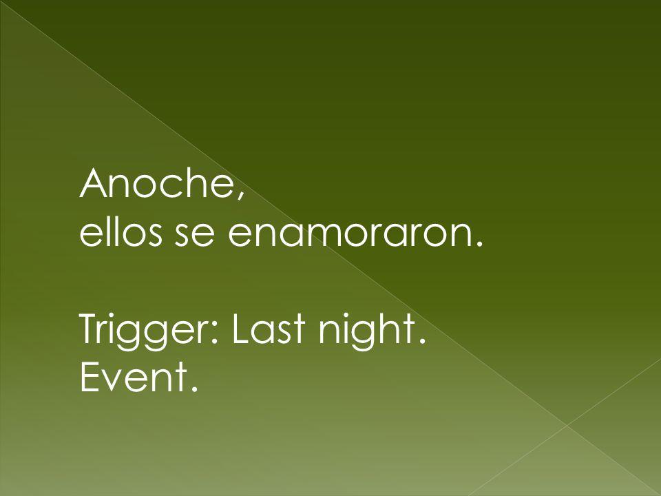 Anoche, ellos se enamoraron. Trigger: Last night. Event.