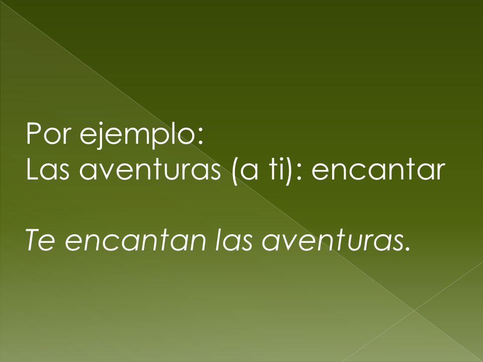Por ejemplo: Las aventuras (a ti): encantar Te encantan las aventuras.