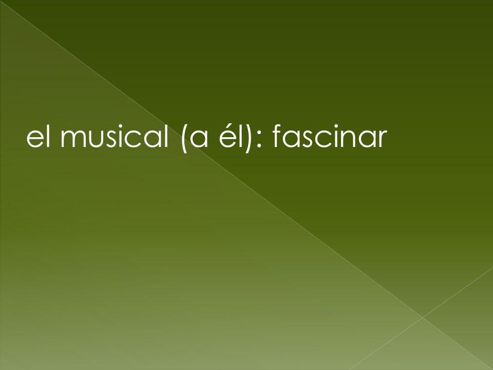 el musical (a él): fascinar