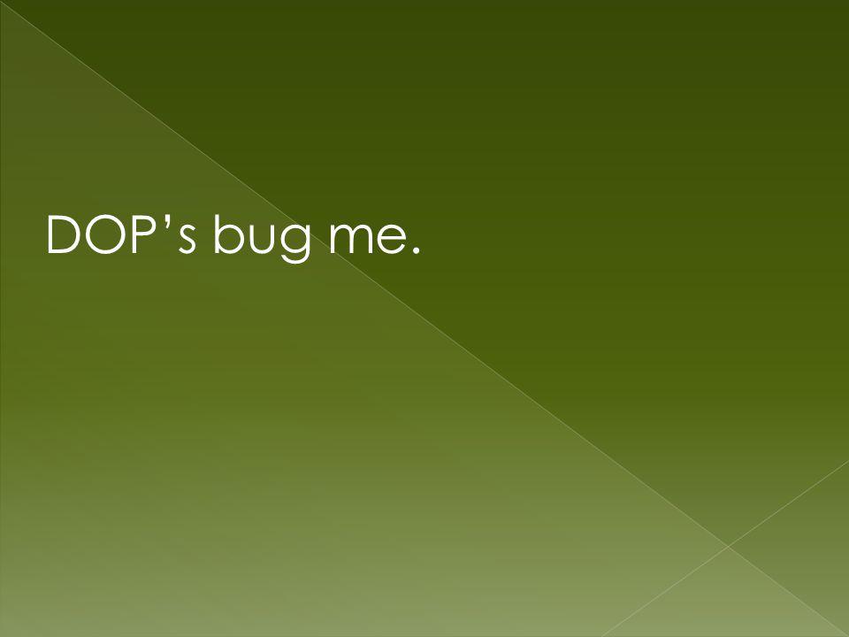 DOP's bug me.