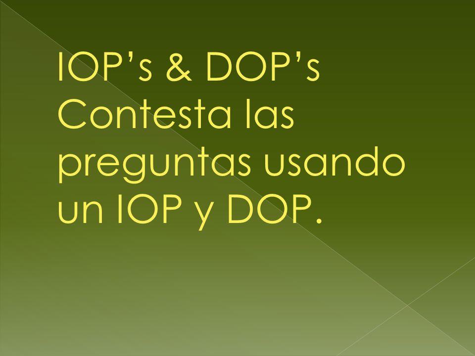 IOP's & DOP's Contesta las preguntas usando un IOP y DOP.