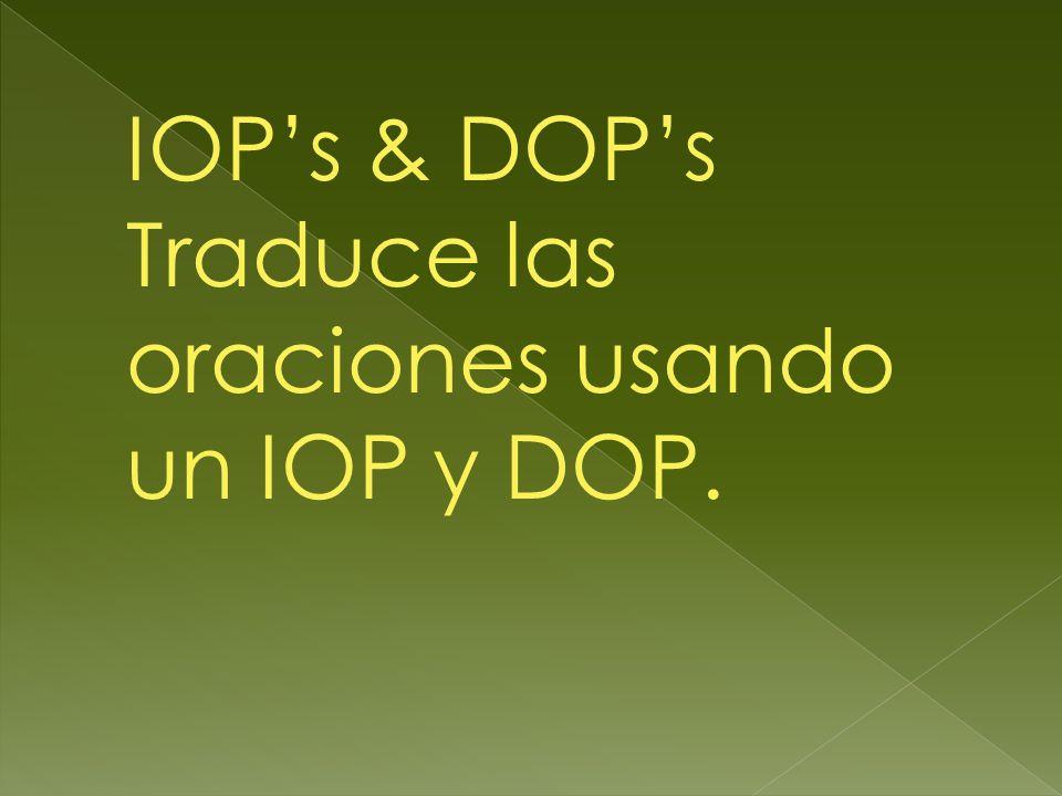 IOP's & DOP's Traduce las oraciones usando un IOP y DOP.