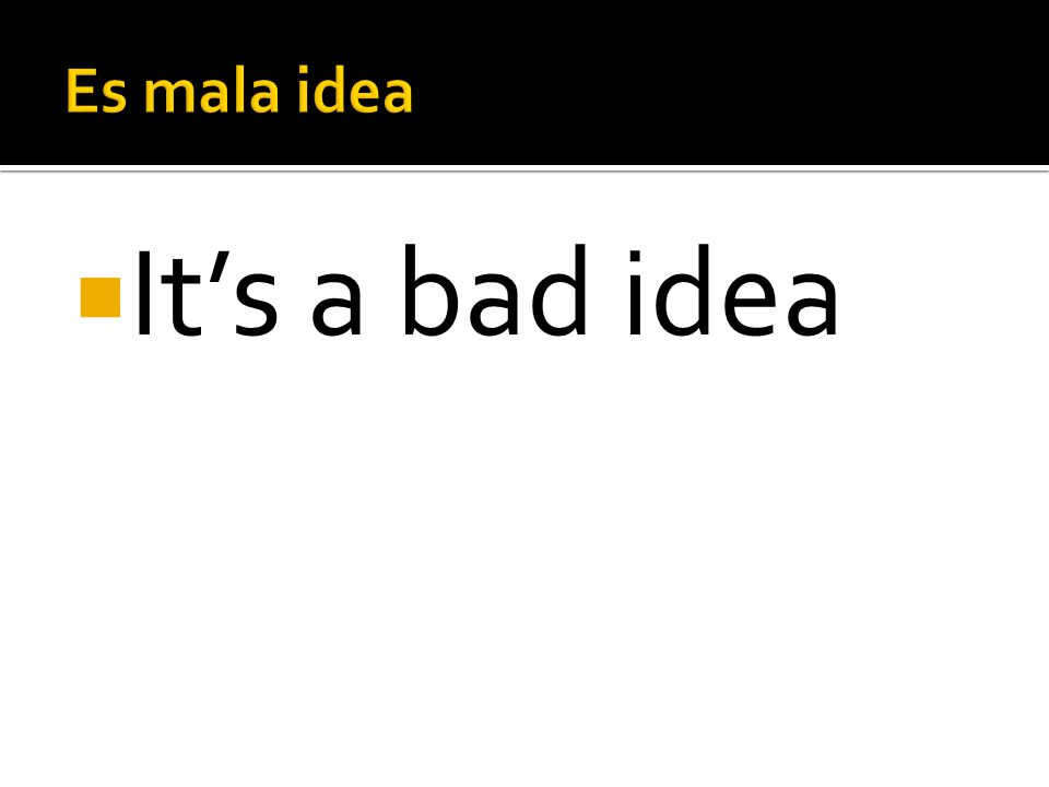 Es mala idea It's a bad idea
