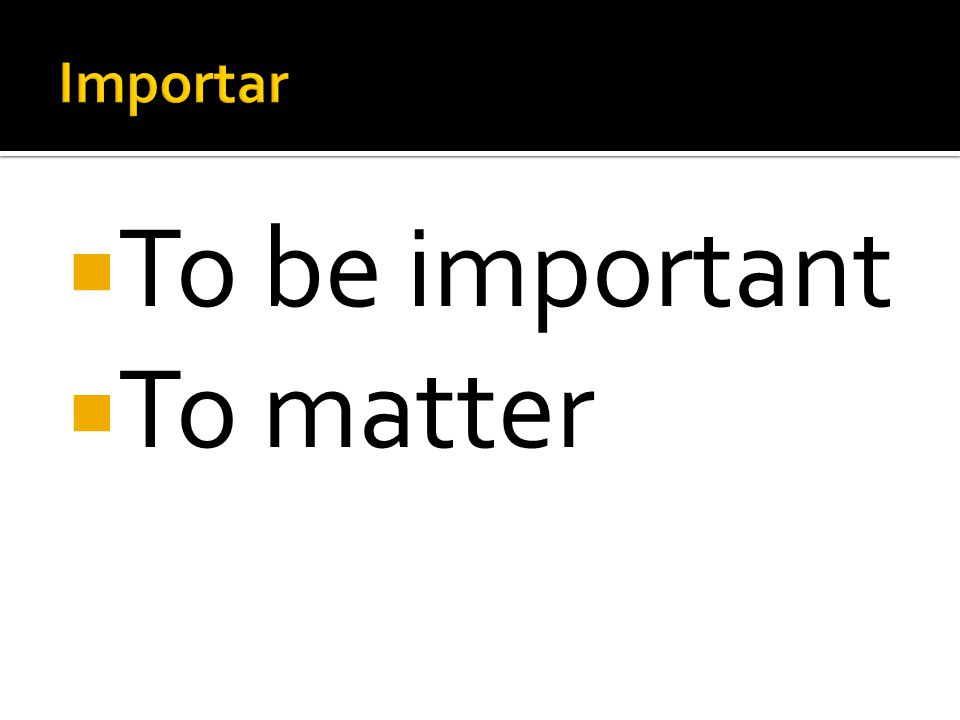 Importar To be important To matter