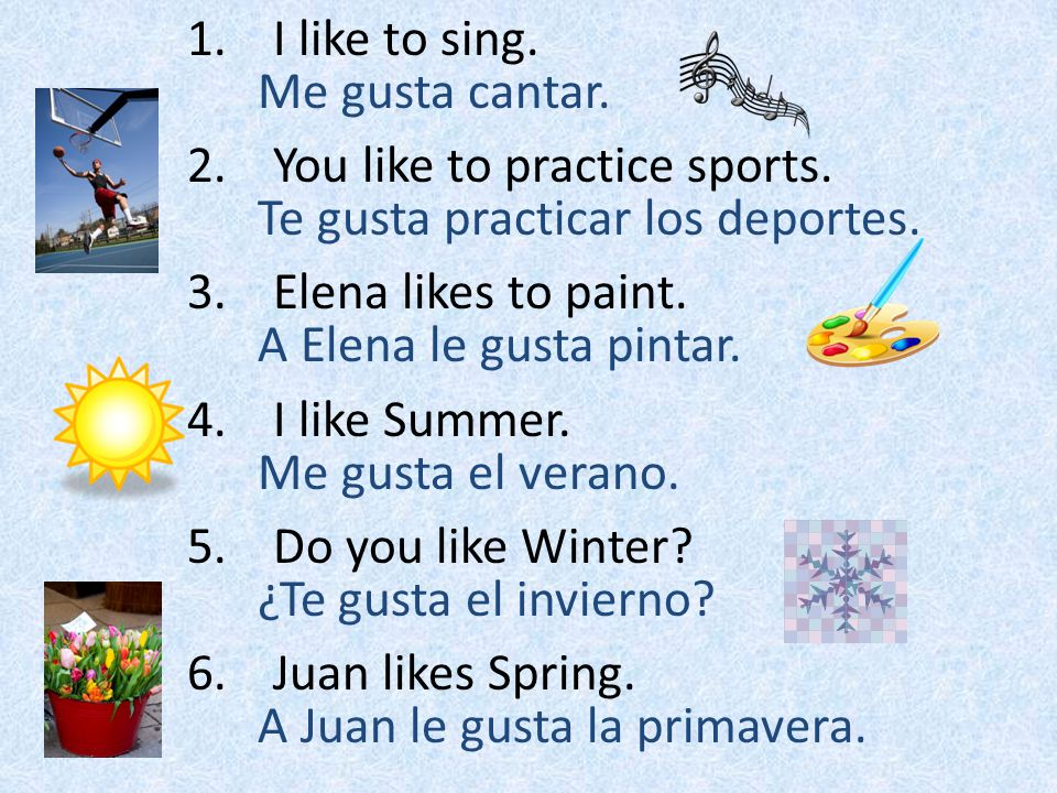 I like to sing. You like to practice sports. Elena likes to paint. I like Summer. Do you like Winter