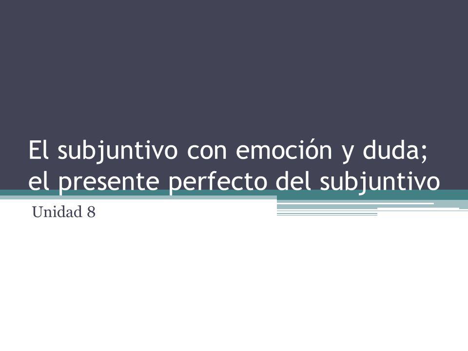 El subjuntivo con emoción y duda; el presente perfecto del subjuntivo