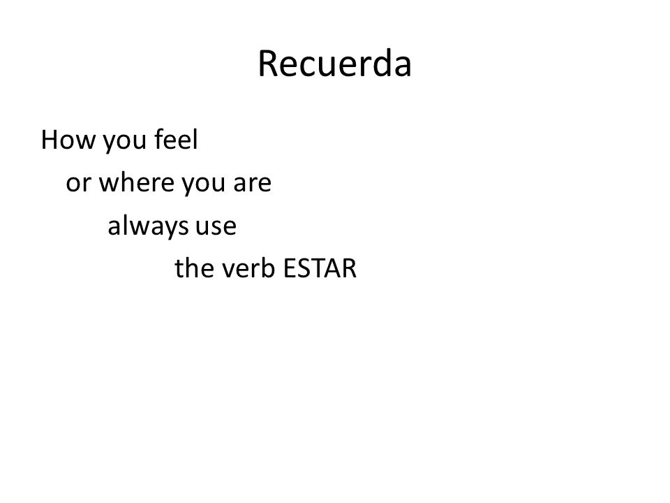 Recuerda How you feel or where you are always use the verb ESTAR