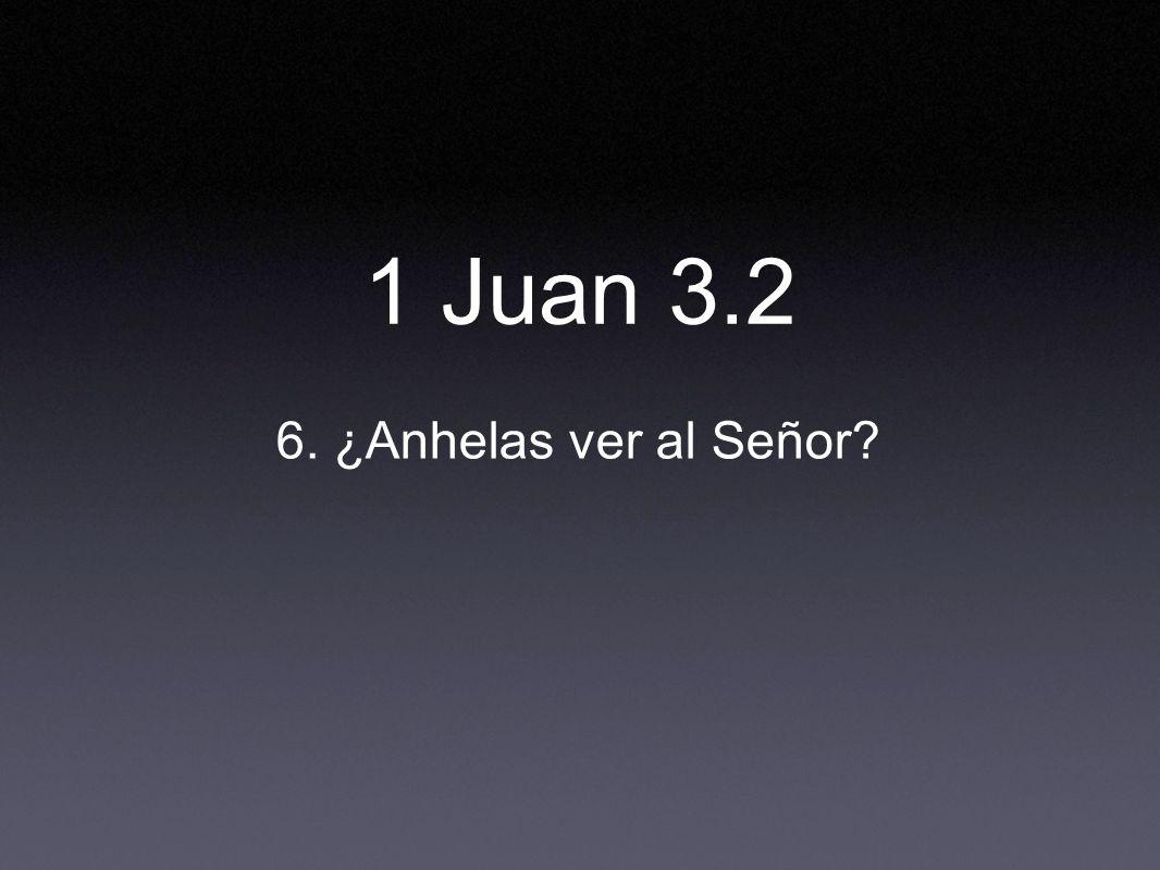1 Juan 3.2 6. ¿Anhelas ver al Señor