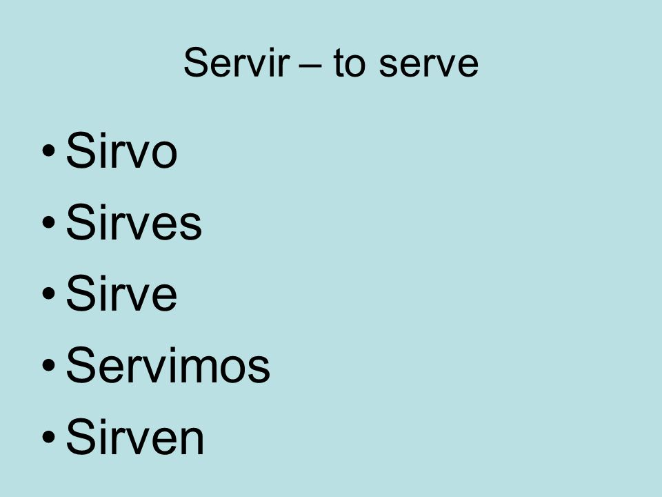 Servir – to serve Sirvo Sirves Sirve Servimos Sirven