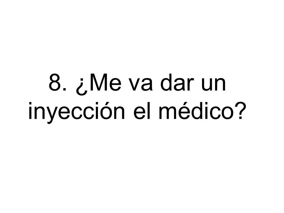 8. ¿Me va dar un inyección el médico