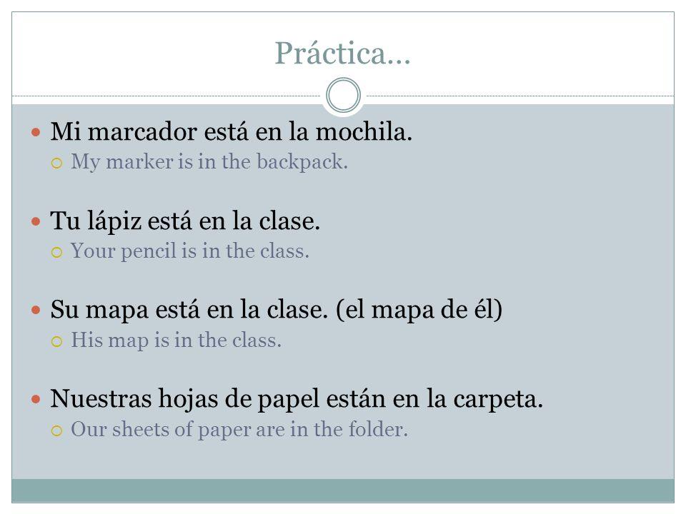 Práctica… Mi marcador está en la mochila. Tu lápiz está en la clase.