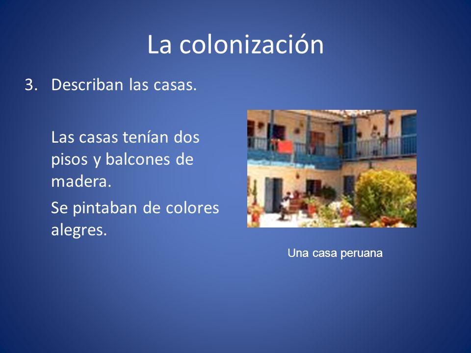 La colonización 3. Describan las casas. Las casas tenían dos pisos y balcones de madera. Se pintaban de colores alegres.