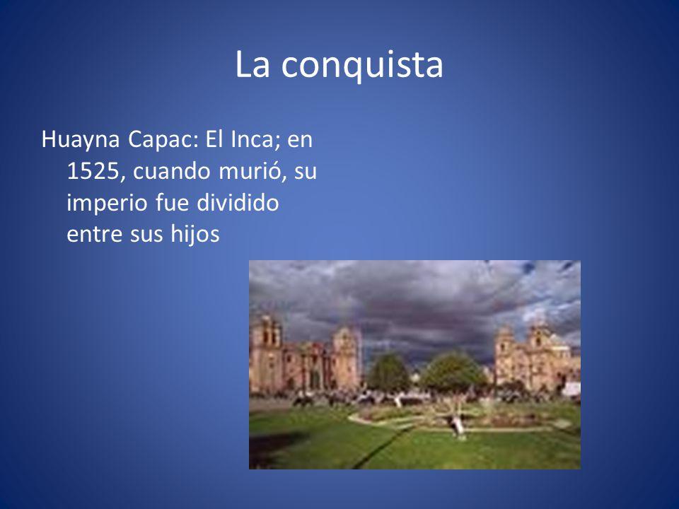 La conquista Huayna Capac: El Inca; en 1525, cuando murió, su imperio fue dividido entre sus hijos.