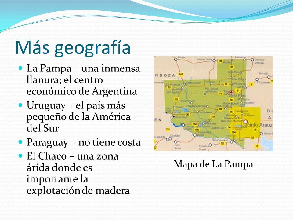 Más geografía La Pampa – una inmensa llanura; el centro económico de Argentina. Uruguay – el país más pequeño de la América del Sur.