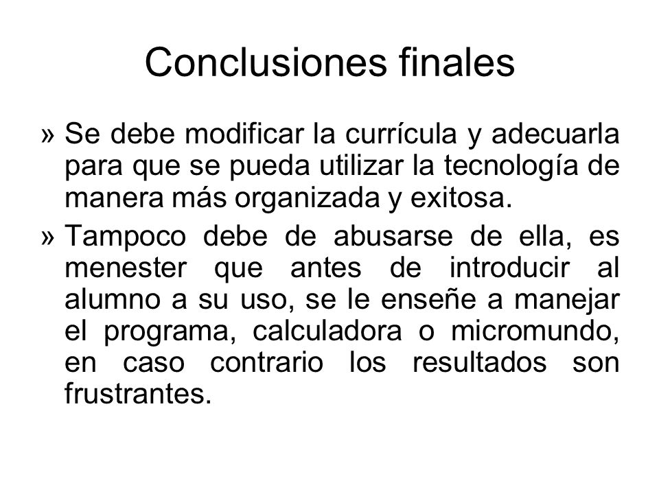 Conclusiones finalesSe debe modificar la currícula y adecuarla para que se pueda utilizar la tecnología de manera más organizada y exitosa.