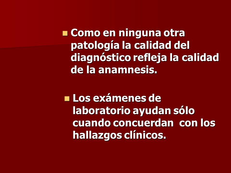 Como en ninguna otra patología la calidad del diagnóstico refleja la calidad de la anamnesis.