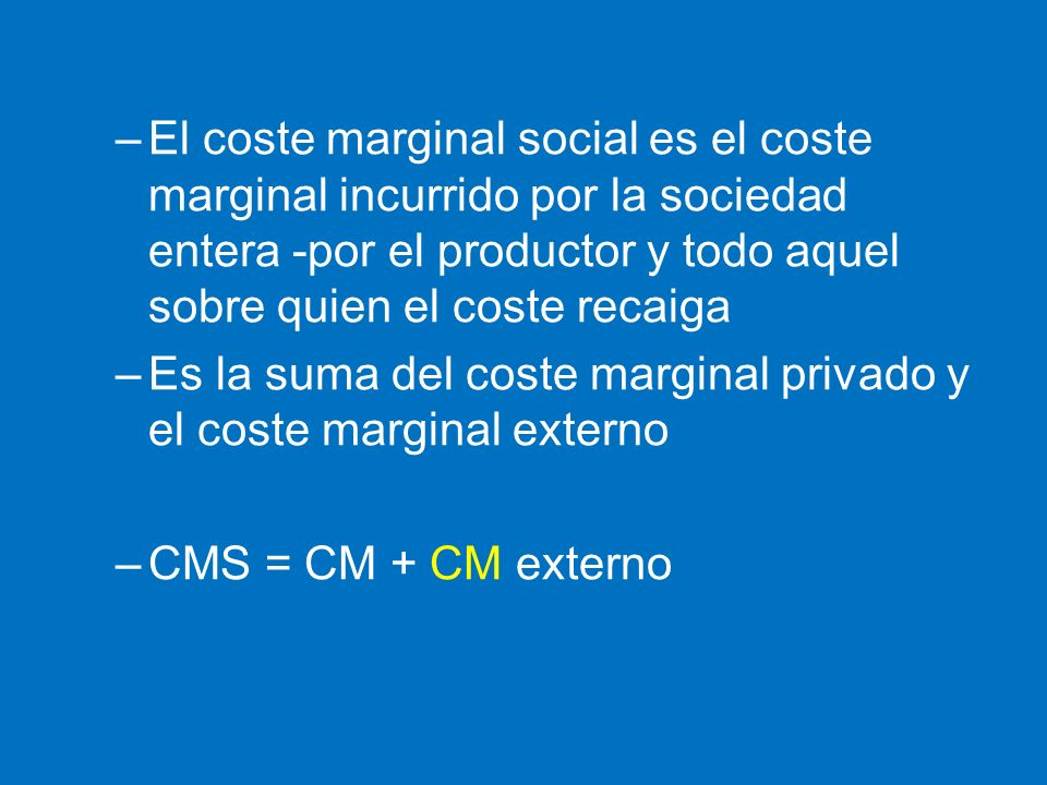 El coste marginal social es el coste marginal incurrido por la sociedad entera -por el productor y todo aquel sobre quien el coste recaiga