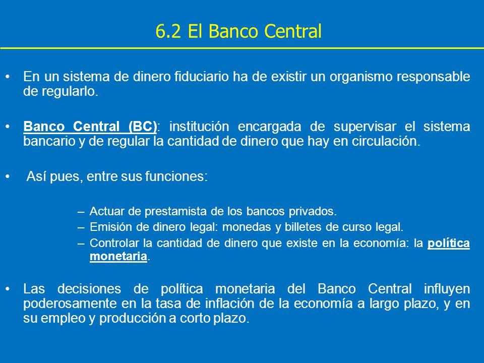 6.2 El Banco Central En un sistema de dinero fiduciario ha de existir un organismo responsable de regularlo.