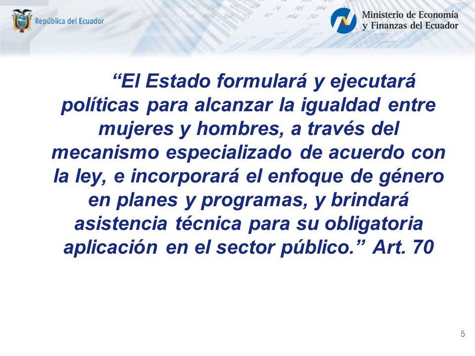 El Estado formulará y ejecutará políticas para alcanzar la igualdad entre mujeres y hombres, a través del mecanismo especializado de acuerdo con la ley, e incorporará el enfoque de género en planes y programas, y brindará asistencia técnica para su obligatoria aplicación en el sector público. Art.