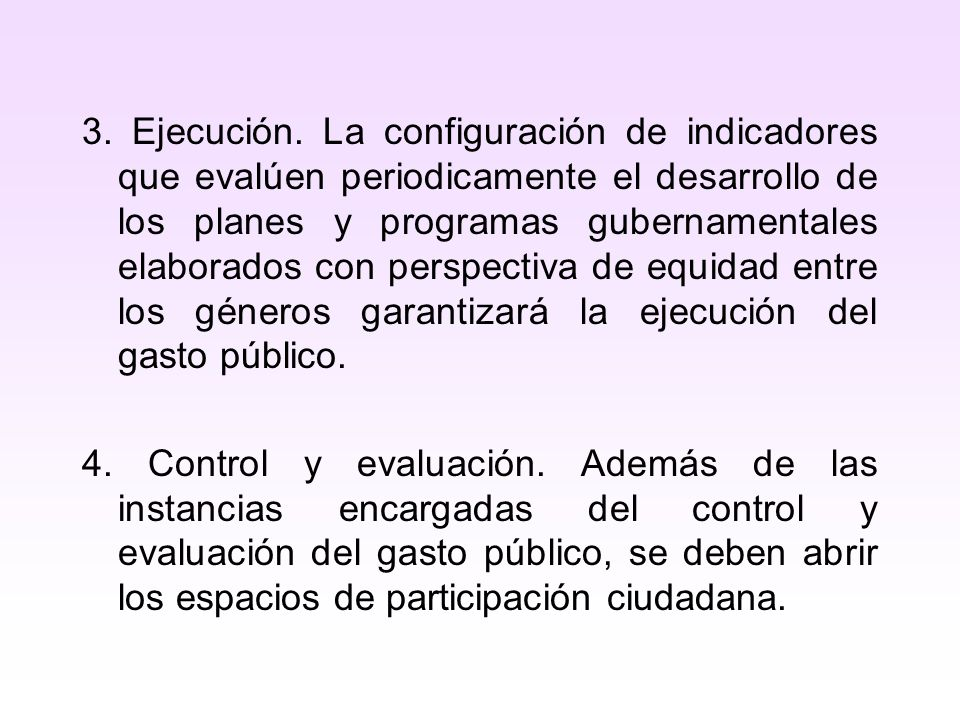 3. Ejecución. La configuración de indicadores que evalúen periodicamente el desarrollo de los planes y programas gubernamentales elaborados con perspectiva de equidad entre los géneros garantizará la ejecución del gasto público.