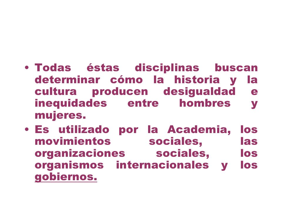 Todas éstas disciplinas buscan determinar cómo la historia y la cultura producen desigualdad e inequidades entre hombres y mujeres.