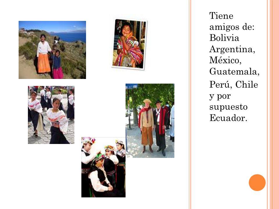 Tiene amigos de: Bolivia Argentina, México, Guatemala,