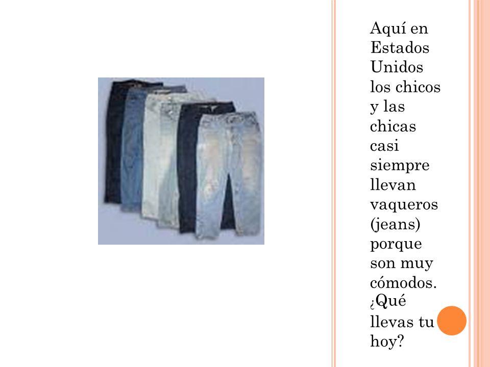 Aquí en Estados Unidos los chicos y las chicas casi siempre llevan vaqueros (jeans) porque son muy cómodos.
