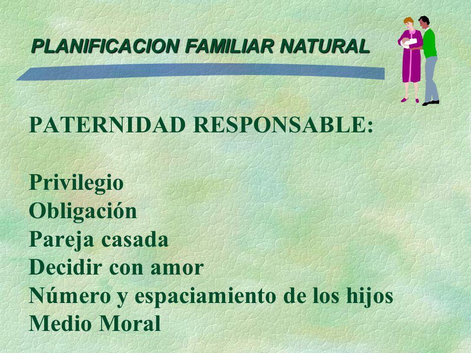PATERNIDAD RESPONSABLE: Privilegio Obligación Pareja casada Decidir con amor Número y espaciamiento de los hijos Medio Moral