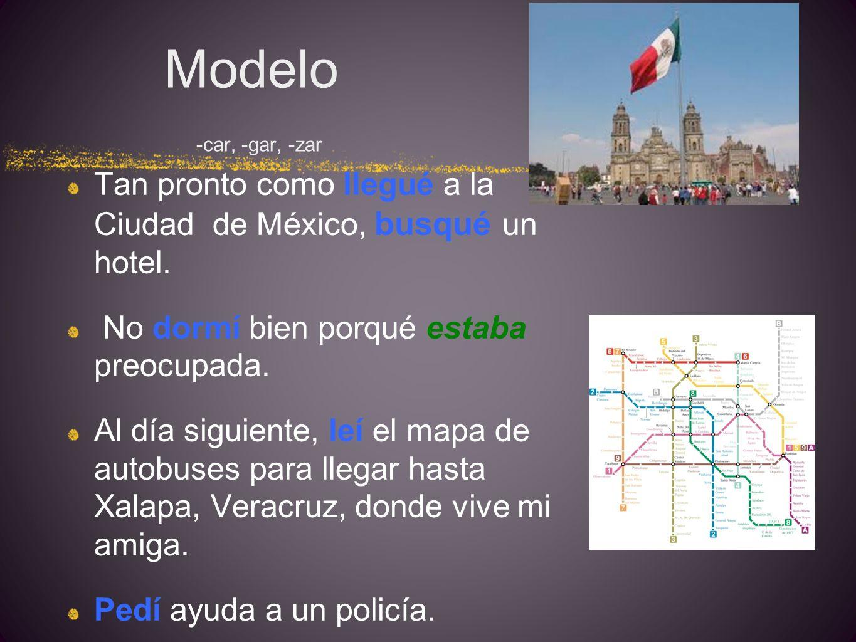 Modelo -car, -gar, -zar Tan pronto como llegué a la Ciudad de México, busqué un hotel. No dormí bien porqué estaba preocupada.