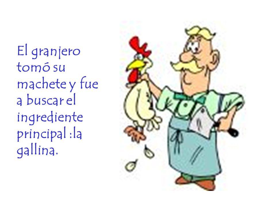 El granjero tomó su machete y fue a buscar el ingrediente principal :la gallina.