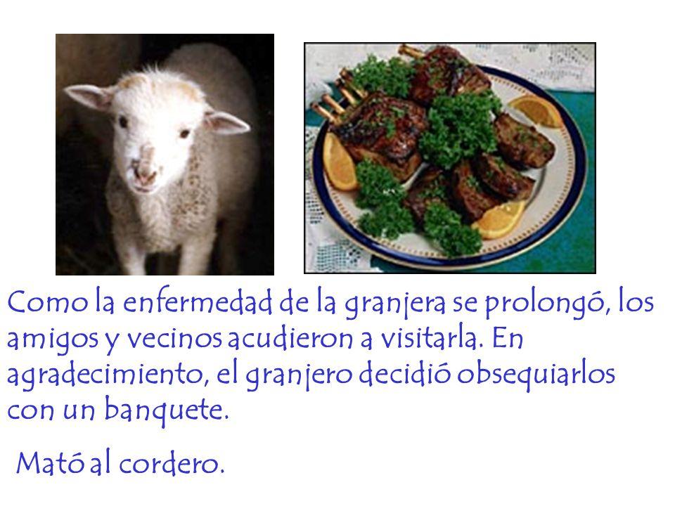 Como la enfermedad de la granjera se prolongó, los amigos y vecinos acudieron a visitarla. En agradecimiento, el granjero decidió obsequiarlos con un banquete.