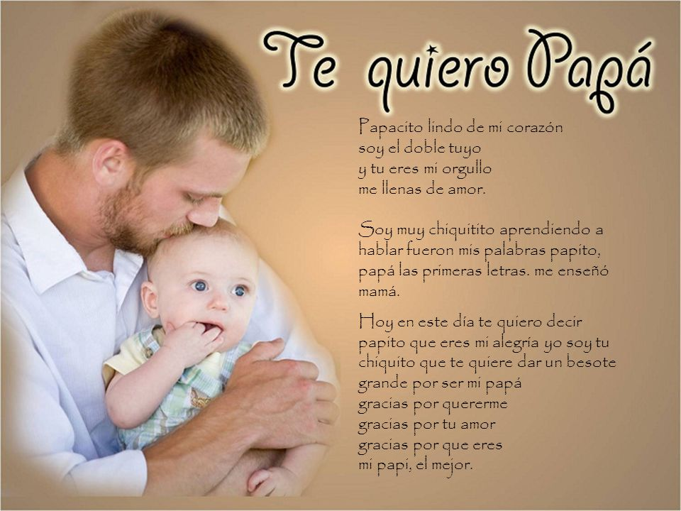 Papacito lindo de mi corazón soy el doble tuyo y tu eres mi orgullo me llenas de amor. Soy muy chiquitito aprendiendo a hablar fueron mis palabras papito, papá las primeras letras. me enseñó mamá.