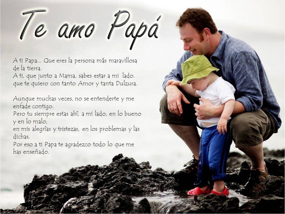A ti Papa. Que eres la persona más maravillosa de la tierra