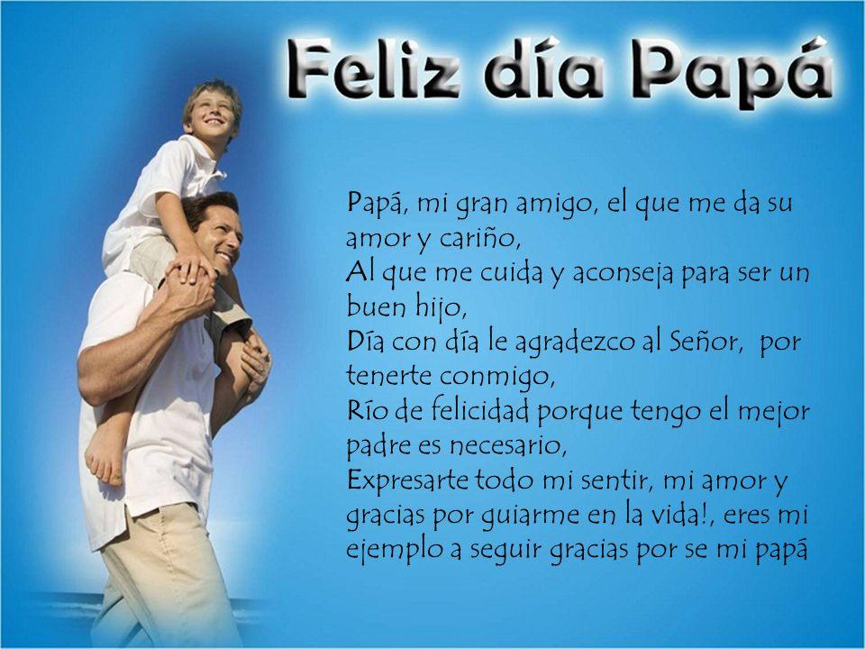 Papá, mi gran amigo, el que me da su amor y cariño, Al que me cuida y aconseja para ser un buen hijo, Día con día le agradezco al Señor, por tenerte conmigo, Río de felicidad porque tengo el mejor padre es necesario, Expresarte todo mi sentir, mi amor y gracias por guiarme en la vida!, eres mi ejemplo a seguir gracias por se mi papá