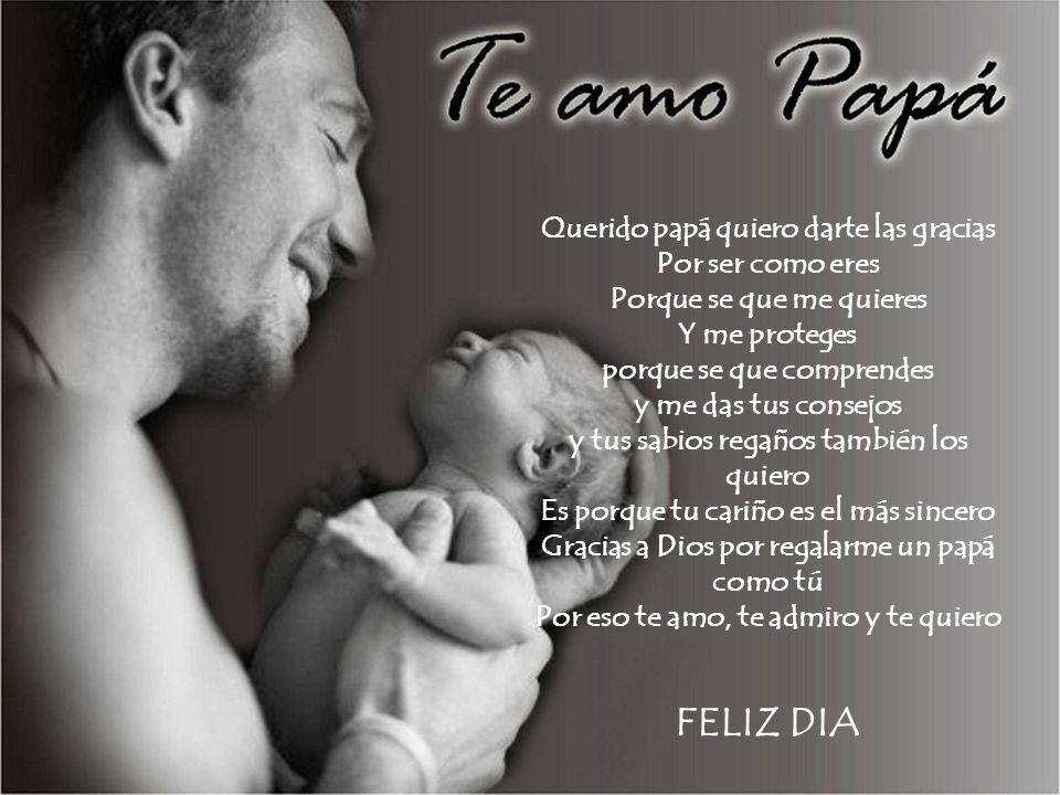 Querido papá quiero darte las gracias Por ser como eres Porque se que me quieres Y me proteges porque se que comprendes y me das tus consejos y tus sabios regaños también los quiero Es porque tu cariño es el más sincero