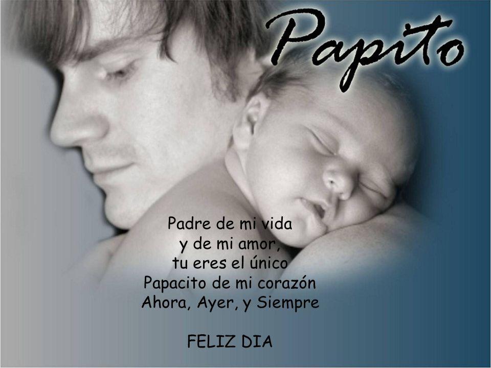 Padre de mi vida y de mi amor, tu eres el único Papacito de mi corazón Ahora, Ayer, y Siempre