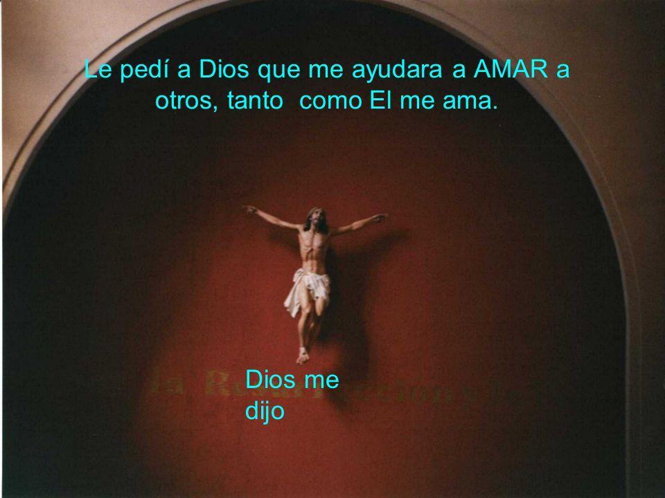 Le pedí a Dios que me ayudara a AMAR a otros, tanto como El me ama.