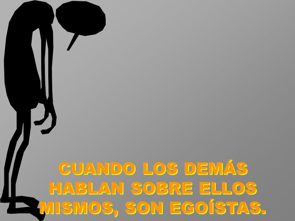 CUANDO LOS DEMÁS HABLAN SOBRE ELLOS MISMOS, SON EGOÍSTAS.