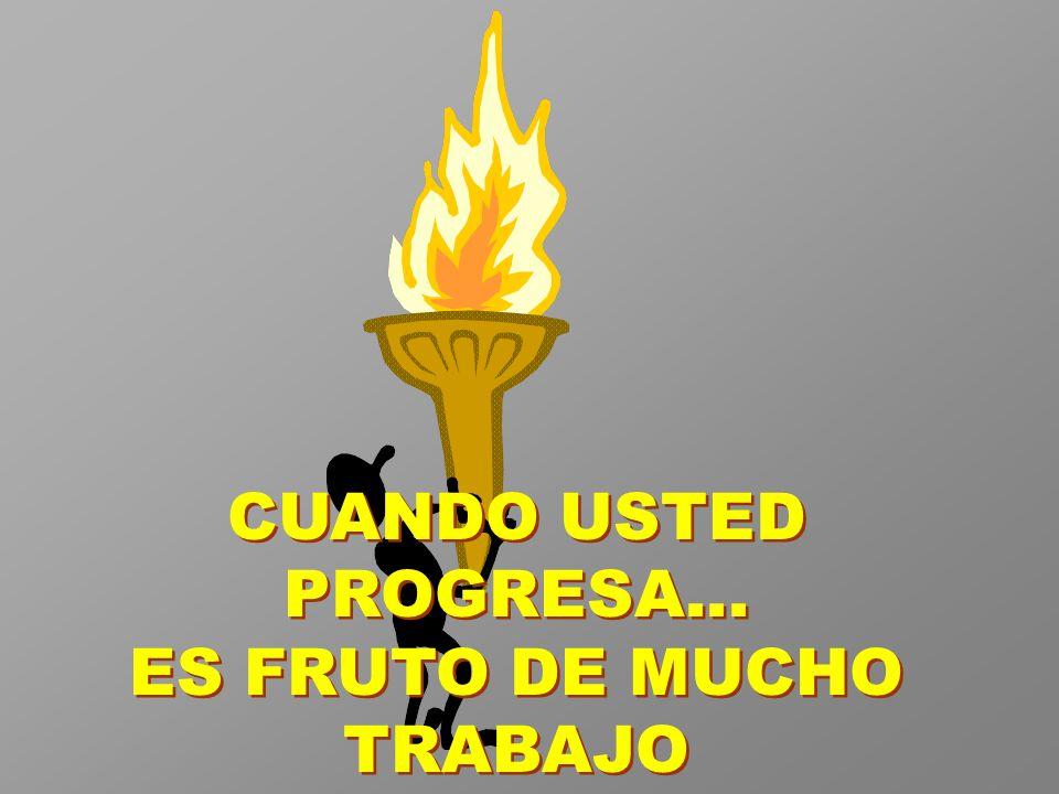 CUANDO USTED PROGRESA... ES FRUTO DE MUCHO TRABAJO