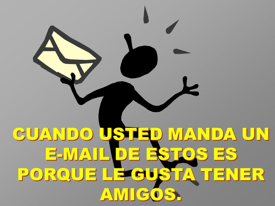 CUANDO USTED MANDA UN E-MAIL DE ESTOS ES PORQUE LE GUSTA TENER AMIGOS.