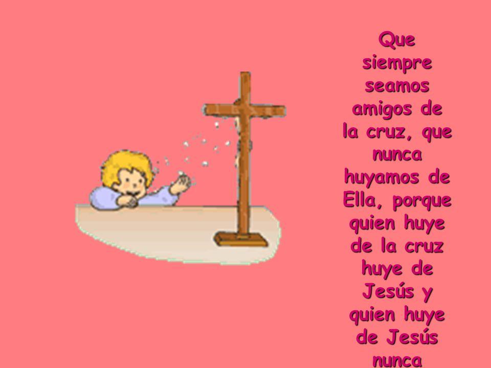 Que siempre seamos amigos de la cruz, que nunca huyamos de Ella, porque quien huye de la cruz huye de Jesús y quien huye de Jesús nunca encontrará la felicidad.