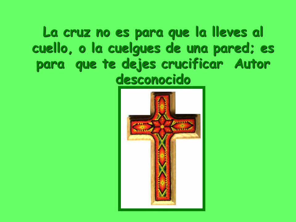 La cruz no es para que la lleves al cuello, o la cuelgues de una pared; es para que te dejes crucificar Autor desconocido