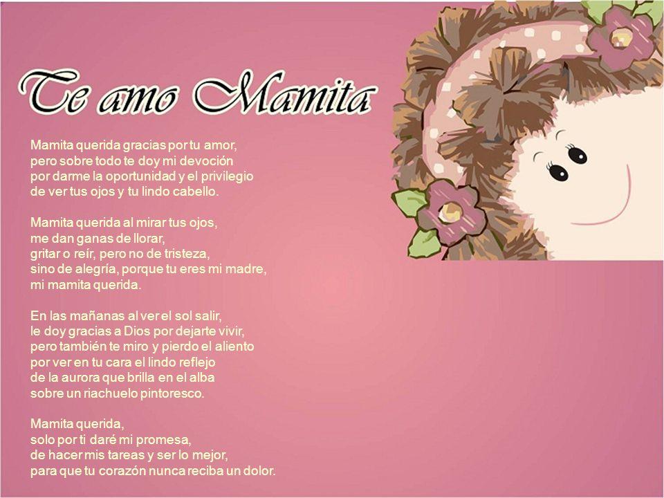 Mamita querida gracias por tu amor, pero sobre todo te doy mi devoción por darme la oportunidad y el privilegio de ver tus ojos y tu lindo cabello.