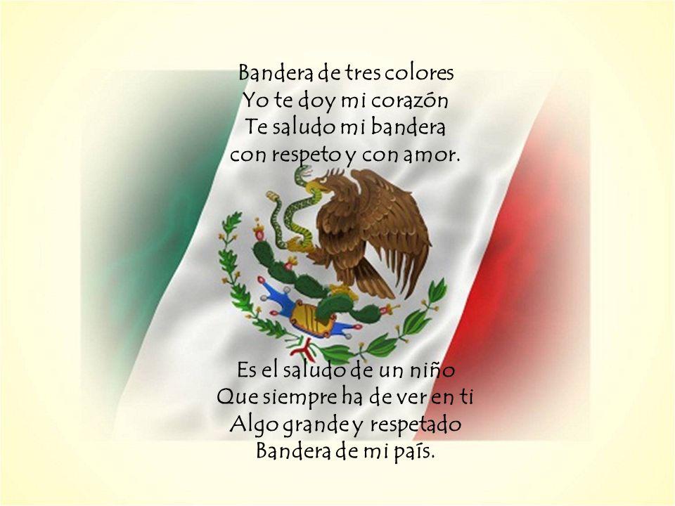 Bandera de tres colores Yo te doy mi corazón Te saludo mi bandera con respeto y con amor.