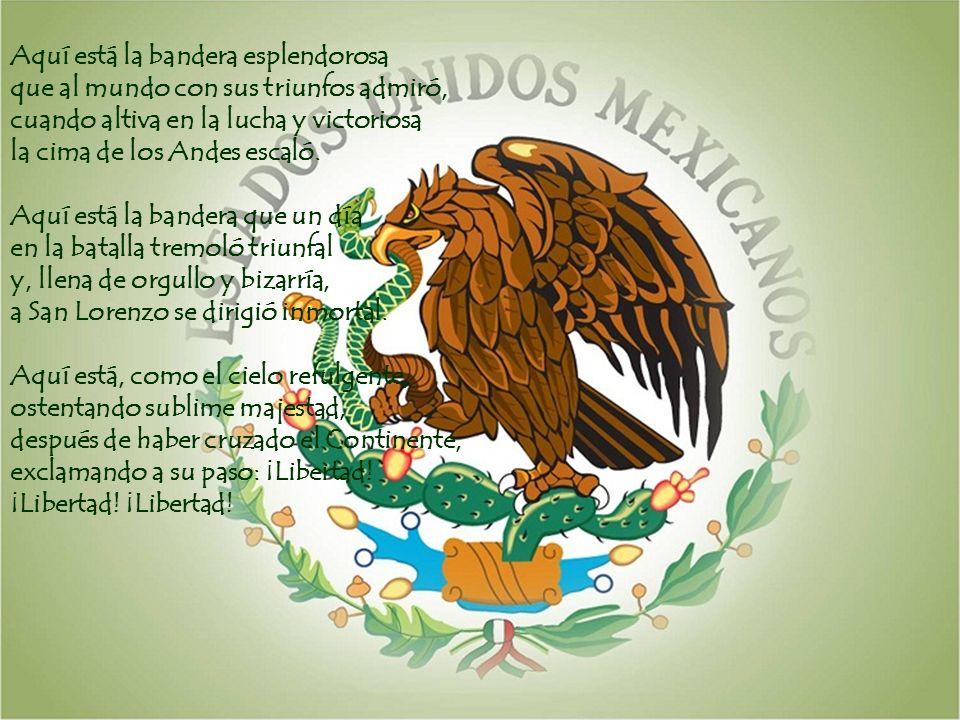 Aquí está la bandera esplendorosa que al mundo con sus triunfos admiró, cuando altiva en la lucha y victoriosa la cima de los Andes escaló.