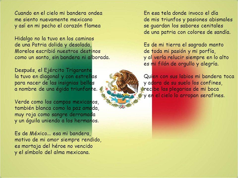 Cuando en el cielo mi bandera ondea me siento nuevamente mexicano y así en mi pecho el corazón flamea Hidalgo no la tuvo en los caminos de una Patria dolida y desolada, Morelos escribió nuestros destinos como un santo, sin bandera ni alborada. Después, el Ejército Trigarante la tuvo en diagonal y con estrellas para nacer de las insignias bellas a nombre de una égida triunfante. Verde como los campos mexicanos, también blanca como la paz amada, muy roja como sangre derramada y un águila uniendo a los hermanos. Es de México... esa mi bandera, motivo de mi amor siempre rendido, es mortaja del héroe no vencido y el símbolo del alma mexicana.